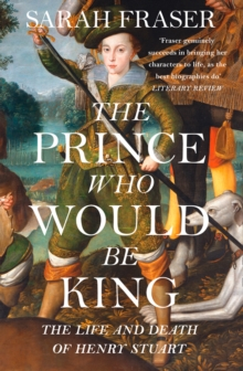 The Prince Who Would Be King : The Life and Death of Henry Stuart, Paperback Book