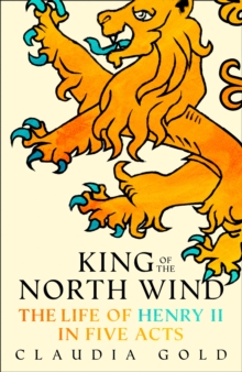 King of the North Wind : The Life of Henry II in Five Acts, Hardback Book