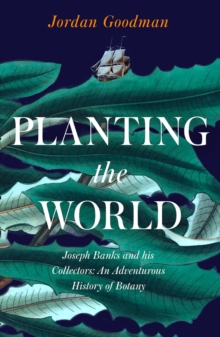Planting the World : Botany, Adventures and Enlightenment Across the Globe with Joseph Banks, Hardback Book