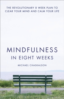 Mindfulness in Eight Weeks : The Revolutionary 8 Week Plan to Clear Your Mind and Calm Your Life, Paperback / softback Book
