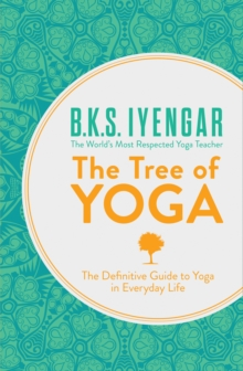 The Tree of Yoga : The Definitive Guide to Yoga in Everyday Life, Paperback / softback Book