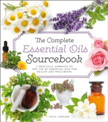 The Complete Essential Oils Sourcebook : A Practical Approach to the Use of Essential Oils for Health and Well-Being, Paperback / softback Book