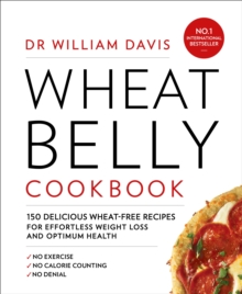 Wheat Belly Cookbook : 150 Delicious Wheat-Free Recipes for Effortless Weight Loss and Optimum Health, Paperback Book
