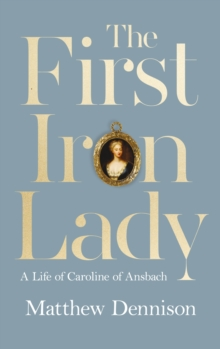The First Iron Lady : A Life of Caroline of Ansbach, Hardback Book