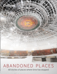 Abandoned Places : 60 Stories of Places Where Time Stopped, Hardback Book
