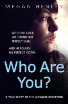 Who Are You? : With One Click She Found Her Perfect Man. and He Found His Perfect Victim. a True Story of the Ultimate Deception., Paperback Book