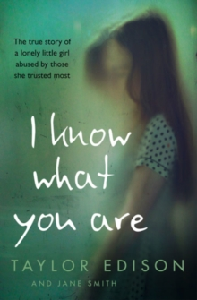 I Know What You are : The True Story of a Lonely Little Girl Abused by Those She Trusted Most, Paperback Book
