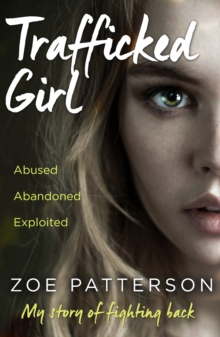 Trafficked Girl : Abused. Abandoned. Exploited. This is My Story of Fighting Back., Paperback Book