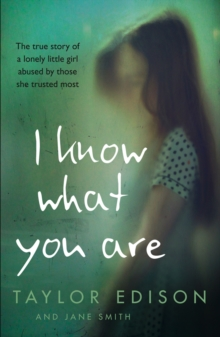 I Know What You Are: The true story of a lonely little girl abused by those she trusted most, EPUB eBook