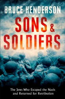 Sons and Soldiers : The Jews Who Escaped the Nazis and Returned for Retribution, Hardback Book