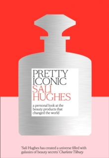 Pretty Iconic : A Personal Look at the Beauty Products That Changed the World, Hardback Book