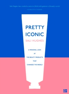 Pretty Iconic : A Personal Look at the Beauty Products That Changed the World, Paperback / softback Book