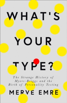 What's Your Type? : The Strange History of Myers-Briggs and the Birth of Personality Testing, Hardback Book