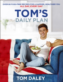 Tom's Daily Plan : Over 80 Fuss-Free Recipes for a Happier, Healthier You. All Day, Every Day., Paperback Book