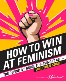 How to Win at Feminism : The Definitive Guide to Having it All... and Then Some!, Paperback Book
