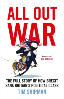 All Out War : The Full Story of How Brexit Sank Britain's Political Class, Hardback Book