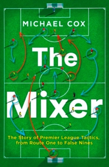The Mixer: The Story of Premier League Tactics, from Route One to False Nines, Paperback / softback Book