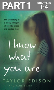 I Know What You Are: Part 1 of 3: The true story of a lonely little girl abused by those she trusted most, EPUB eBook