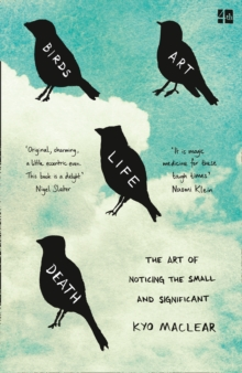 Birds Art Life Death : The Art of Noticing the Small and Significant, Paperback Book