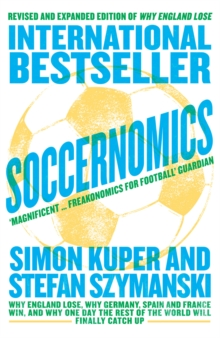 Soccernomics : Why England Lose, Why Germany, Spain and France Win, and Why One Day the Rest of the World Will Finally Catch Up, Paperback / softback Book