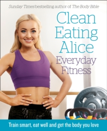 Clean Eating Alice Everyday Fitness : Train Smart, Eat Well and Get the Body You Love, Paperback / softback Book