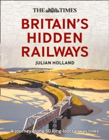 The Times Britain's Hidden Railways : A Journey Along 50 Long-Lost Railway Lines, Hardback Book