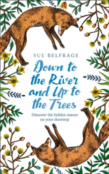 Down to the River and Up to the Trees : Discover the Hidden Nature on Your Doorstep, Hardback Book