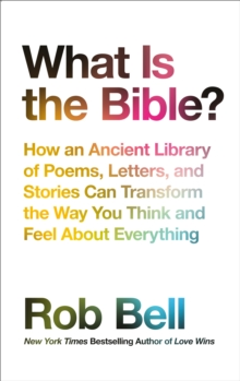 What is the Bible? : How an Ancient Library of Poems, Letters and Stories Can Transform the Way You Think and Feel About Everything, Hardback Book