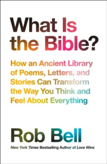 What is the Bible? : How an Ancient Library of Poems, Letters and Stories Can Transform the Way You Think and Feel About Everything, Paperback Book