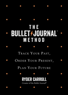 The Bullet Journal Method : Track Your Past, Order Your Present, Plan Your Future, Hardback Book