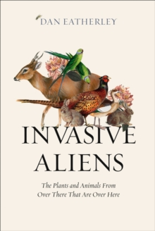 Invasive Aliens: The Plants and Animals From Over There That Are Over Here, EPUB eBook