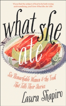 What She Ate : Six Remarkable Women and the Food That Tells Their Stories, Hardback Book