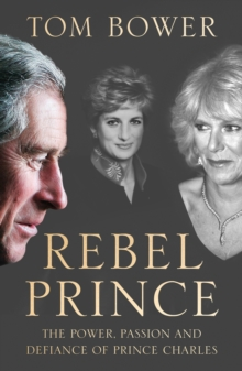 Rebel Prince : The Power, Passion and Defiance of Prince Charles - the Explosive Biography, as Seen in the Daily Mail