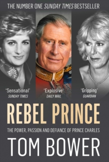 Rebel Prince : The Power, Passion and Defiance of Prince Charles, Paperback / softback Book