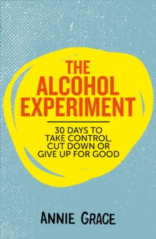 The Alcohol Experiment : 30 Days to Take Control, Cut Down or Give Up for Good, Paperback / softback Book