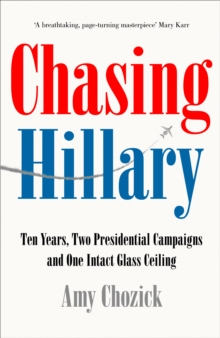 Chasing Hillary : Ten Years, Two Presidential Campaigns and One Intact Glass Ceiling, Hardback Book