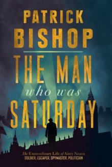 The Man Who Was Saturday: The Extraordinary Life of Airey Neave, EPUB eBook