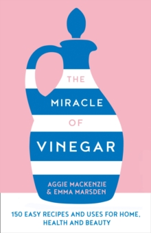 The Miracle of Vinegar : 150 Easy Recipes and Uses for Home, Health and Beauty, Hardback Book