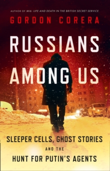 Russians Among Us : Sleeper Cells, Ghost Stories and the Hunt for Putin's Agents, Hardback Book