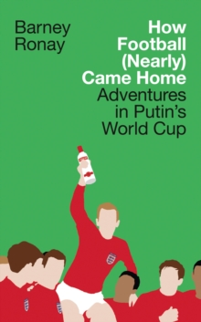 How Football (Nearly) Came Home : Adventures in Putin's World Cup, Hardback Book