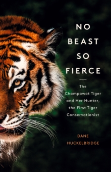 No Beast So Fierce : The Champawat Tiger and Her Hunter, the First Tiger Conservationist, Hardback Book