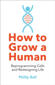 How to Grow a Human : Reprogramming Cells and Redesigning Life, Paperback / softback Book