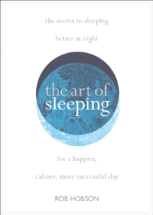 The Art of Sleeping : The Secret to Sleeping Better at Night for a Happier, Calmer More Successful Day, Paperback / softback Book