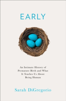 Early : An Intimate History of Premature Birth and What it Teaches Us About Being Human, Hardback Book