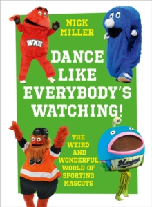 Dance Like Everybody's Watching! : The Weird and Wonderful World of Sporting Mascots, Hardback Book