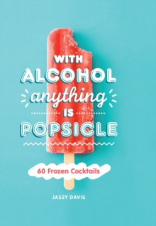 With Alcohol Anything is Popsicle : 60 Frozen Cocktails, Hardback Book