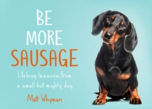 Be More Sausage : Lifelong Lessons from a Small but Mighty Dog, Hardback Book