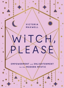 Witch, Please : Empowerment and Enlightenment for the Modern Mystic, Hardback Book