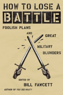 How to Lose a Battle : Foolish Plans and Great Military Blunders, Paperback Book