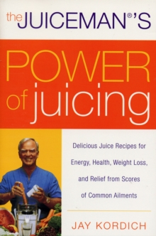 The Juiceman's Power of Juicing : Delicious Juice Recipes for Energy, Health, Weight Loss, and Relief from Scores of Common Ailments, Paperback Book